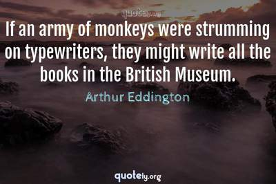 Photo Quote of If an army of monkeys were strumming on typewriters, they might write all the books in the British Museum.