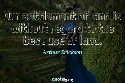 Photo Quote of Our settlement of land is without regard to the best use of land.