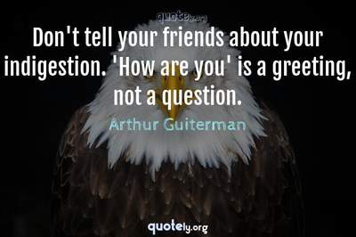 Photo Quote of Don't tell your friends about your indigestion. 'How are you' is a greeting, not a question.