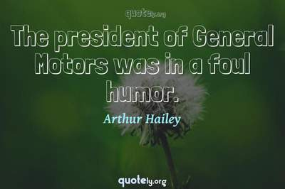 Photo Quote of The president of General Motors was in a foul humor.