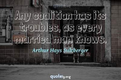 Photo Quote of Any coalition has its troubles, as every married man knows.
