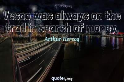 Photo Quote of Vesco was always on the trail in search of money.