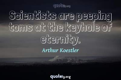 Photo Quote of Scientists are peeping toms at the keyhole of eternity.