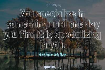 Photo Quote of You specialize in something until one day you find it is specializing in you.