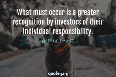 Photo Quote of What must occur is a greater recognition by investors of their individual responsibility.