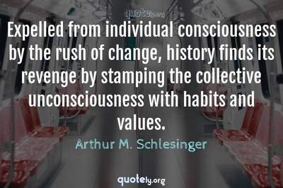 Photo Quote of Expelled from individual consciousness by the rush of change, history finds its revenge by stamping the collective unconsciousness with habits and values.