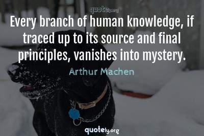 Photo Quote of Every branch of human knowledge, if traced up to its source and final principles, vanishes into mystery.