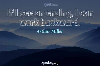 Photo Quote of If I see an ending, I can work backward.