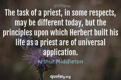 Photo Quote of The task of a priest, in some respects, may be different today, but the principles upon which Herbert built his life as a priest are of universal application.