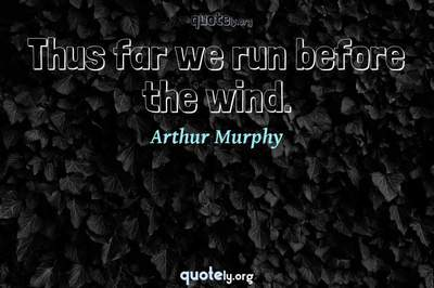 Photo Quote of Thus far we run before the wind.