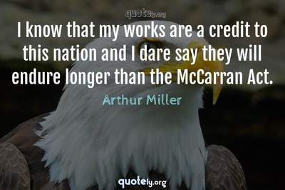 Photo Quote of I know that my works are a credit to this nation and I dare say they will endure longer than the McCarran Act.