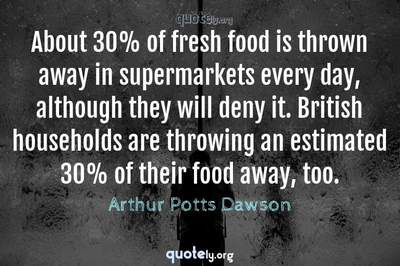 Photo Quote of About 30% of fresh food is thrown away in supermarkets every day, although they will deny it. British households are throwing an estimated 30% of their food away, too.