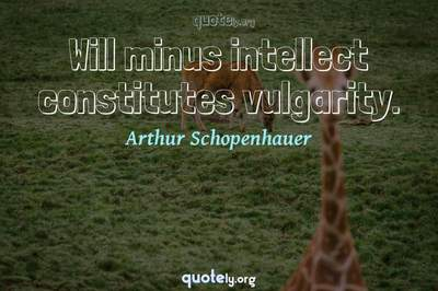 Photo Quote of Will minus intellect constitutes vulgarity.