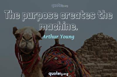 Photo Quote of The purpose creates the machine.