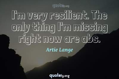 Photo Quote of I'm very resilient. The only thing I'm missing right now are abs.
