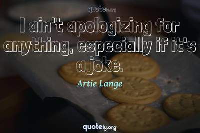Photo Quote of I ain't apologizing for anything, especially if it's a joke.
