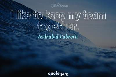 Photo Quote of I like to keep my team together.