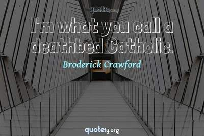 Photo Quote of I'm what you call a deathbed Catholic.