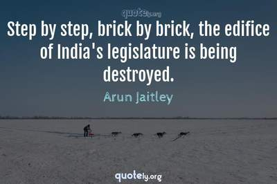 Photo Quote of Step by step, brick by brick, the edifice of India's legislature is being destroyed.