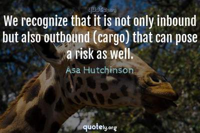 Photo Quote of We recognize that it is not only inbound but also outbound (cargo) that can pose a risk as well.