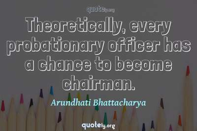 Photo Quote of Theoretically, every probationary officer has a chance to become chairman.