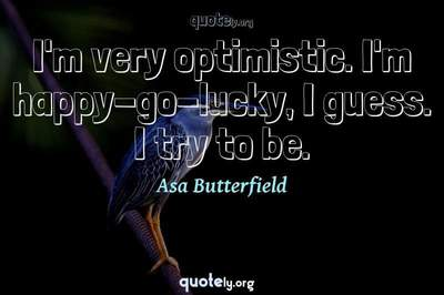 Photo Quote of I'm very optimistic. I'm happy-go-lucky, I guess. I try to be.
