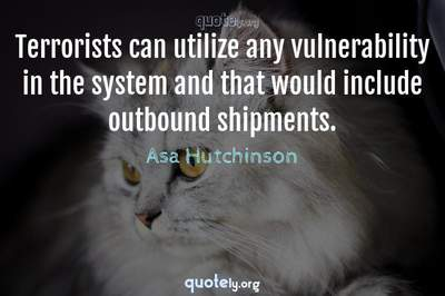 Photo Quote of Terrorists can utilize any vulnerability in the system and that would include outbound shipments.