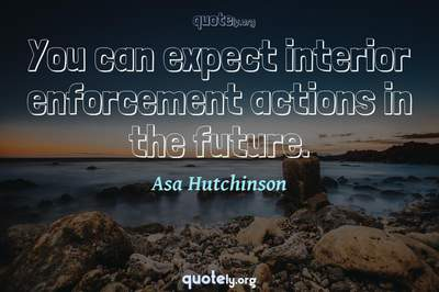 Photo Quote of You can expect interior enforcement actions in the future.