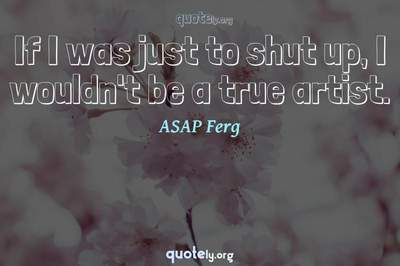 Photo Quote of If I was just to shut up, I wouldn't be a true artist.
