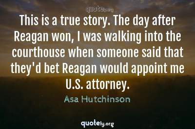 Photo Quote of This is a true story. The day after Reagan won, I was walking into the courthouse when someone said that they'd bet Reagan would appoint me U.S. attorney.
