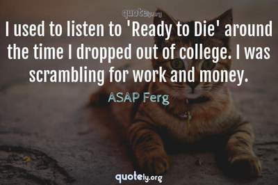 Photo Quote of I used to listen to 'Ready to Die' around the time I dropped out of college. I was scrambling for work and money.