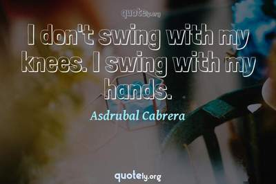 Photo Quote of I don't swing with my knees. I swing with my hands.
