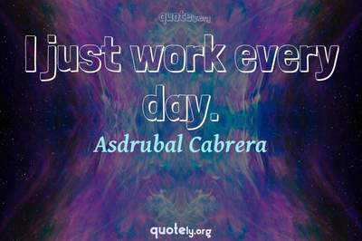 Photo Quote of I just work every day.