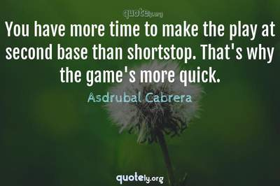 Photo Quote of You have more time to make the play at second base than shortstop. That's why the game's more quick.