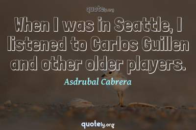 Photo Quote of When I was in Seattle, I listened to Carlos Guillen and other older players.