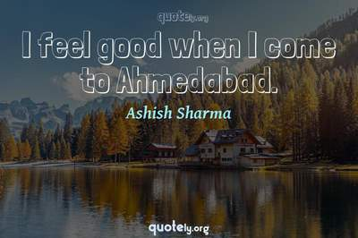 Photo Quote of I feel good when I come to Ahmedabad.