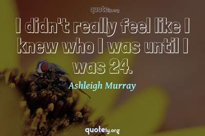 Photo Quote of I didn't really feel like I knew who I was until I was 24.