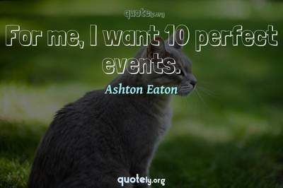 Photo Quote of For me, I want 10 perfect events.