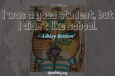 Photo Quote of I was a good student, but I didn't like school.
