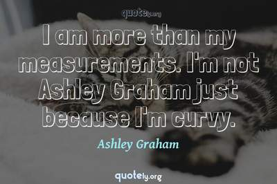 Photo Quote of I am more than my measurements. I'm not Ashley Graham just because I'm curvy.