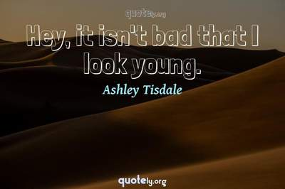 Photo Quote of Hey, it isn't bad that I look young.