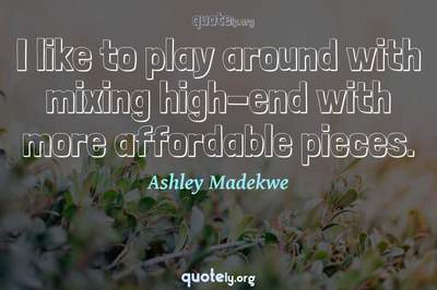 Photo Quote of I like to play around with mixing high-end with more affordable pieces.