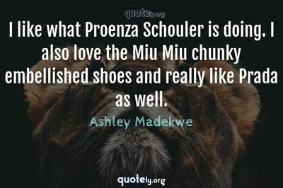 Photo Quote of I like what Proenza Schouler is doing. I also love the Miu Miu chunky embellished shoes and really like Prada as well.