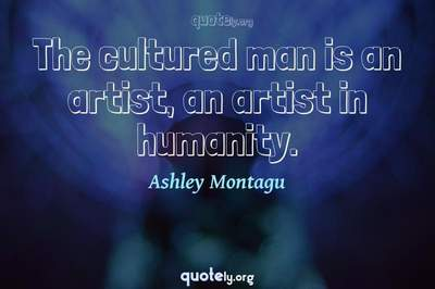 Photo Quote of The cultured man is an artist, an artist in humanity.