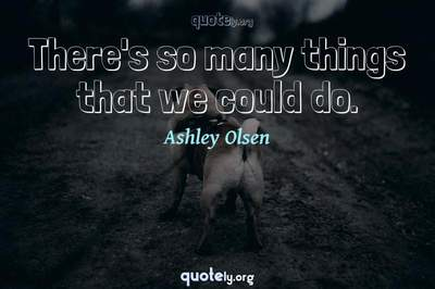 Photo Quote of There's so many things that we could do.