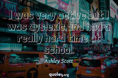 Photo Quote of I was very active but I was dyslexic and had a really hard time at school.
