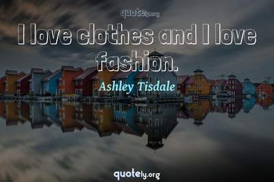 Photo Quote of I love clothes and I love fashion.