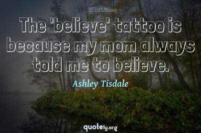 Photo Quote of The 'believe' tattoo is because my mom always told me to believe.