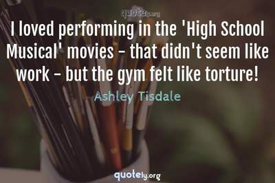 Photo Quote of I loved performing in the 'High School Musical' movies - that didn't seem like work - but the gym felt like torture!