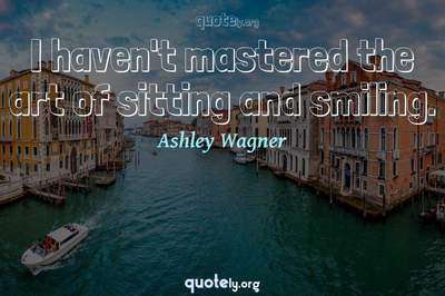 Photo Quote of I haven't mastered the art of sitting and smiling.